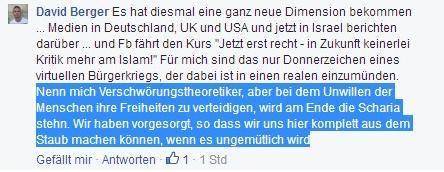 """""""Es hat diesmal eine ganz neue Dimension bekommen… Medien in Deutschland, UK und USA und jetzt in Israel berichten darüber…. und FB fährt den Kurs """"Jetzt erst recht - in Zukunft leinerlei Kritik mehr am Islam!"""" Für mich sind das nur Donnerzeichen eines virtuellen Bürgerkrieges, der dabei ist in einen realen einzumünden. Nenn mich Verschwörungstheoretiker, aber bei dem Unwillen der Menschen ihre Freiheiten zu verteidigen, wird am Ende die Scharia stehen. Wir haben vorgesorgt, so dass wir uns hier komplett aus dem Staub machen können, wenn es ungemütlich wird."""""""